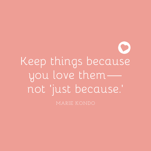 """""""Keep things because you love them—not 'just because' """"— Marie Kondo"""